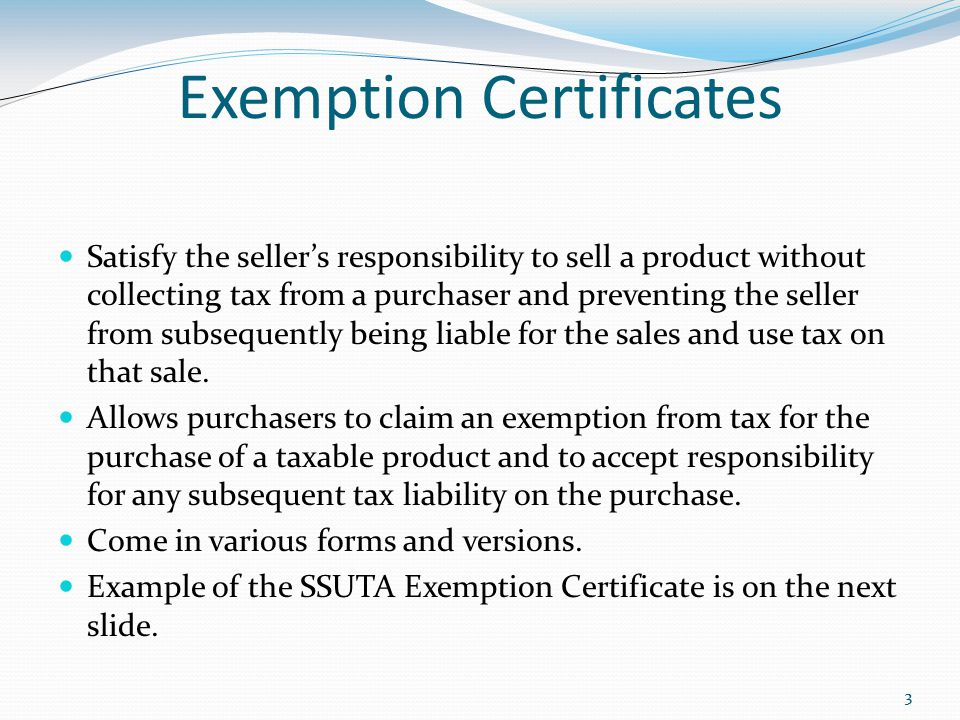 33 Exemption Certificates Satisfy the seller's responsibility to sell a product without collecting tax from a purchaser and preventing the seller from subsequently being liable for the sales and use tax on that sale.
