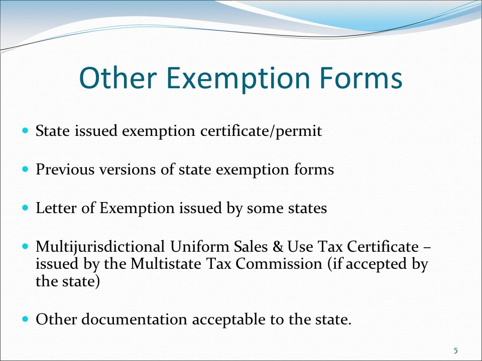 55 Other Exemption Forms State issued exemption certificate/permit Previous versions of state exemption forms Letter of Exemption issued by some states Multijurisdictional Uniform Sales & Use Tax Certificate – issued by the Multistate Tax Commission (if accepted by the state) Other documentation acceptable to the state.