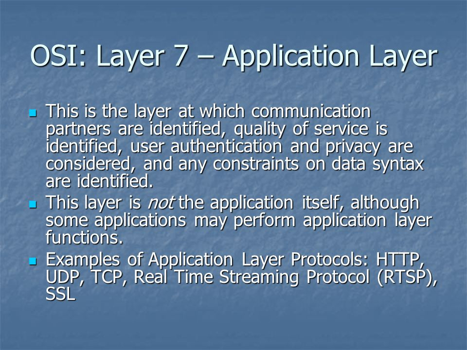 OSI: Layer 7 – Application Layer This is the layer at which communication partners are identified, quality of service is identified, user authentication and privacy are considered, and any constraints on data syntax are identified.