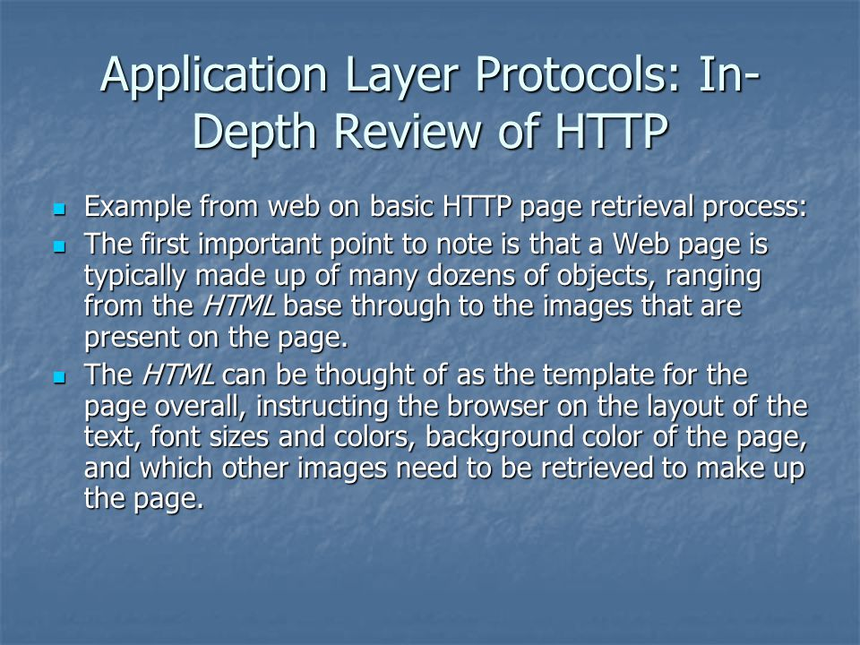 Application Layer Protocols: In- Depth Review of HTTP Example from web on basic HTTP page retrieval process: Example from web on basic HTTP page retrieval process: The first important point to note is that a Web page is typically made up of many dozens of objects, ranging from the HTML base through to the images that are present on the page.