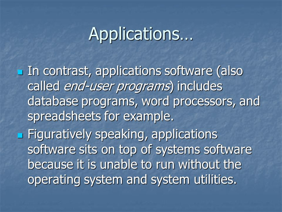 Applications… In contrast, applications software (also called end-user programs) includes database programs, word processors, and spreadsheets for example.