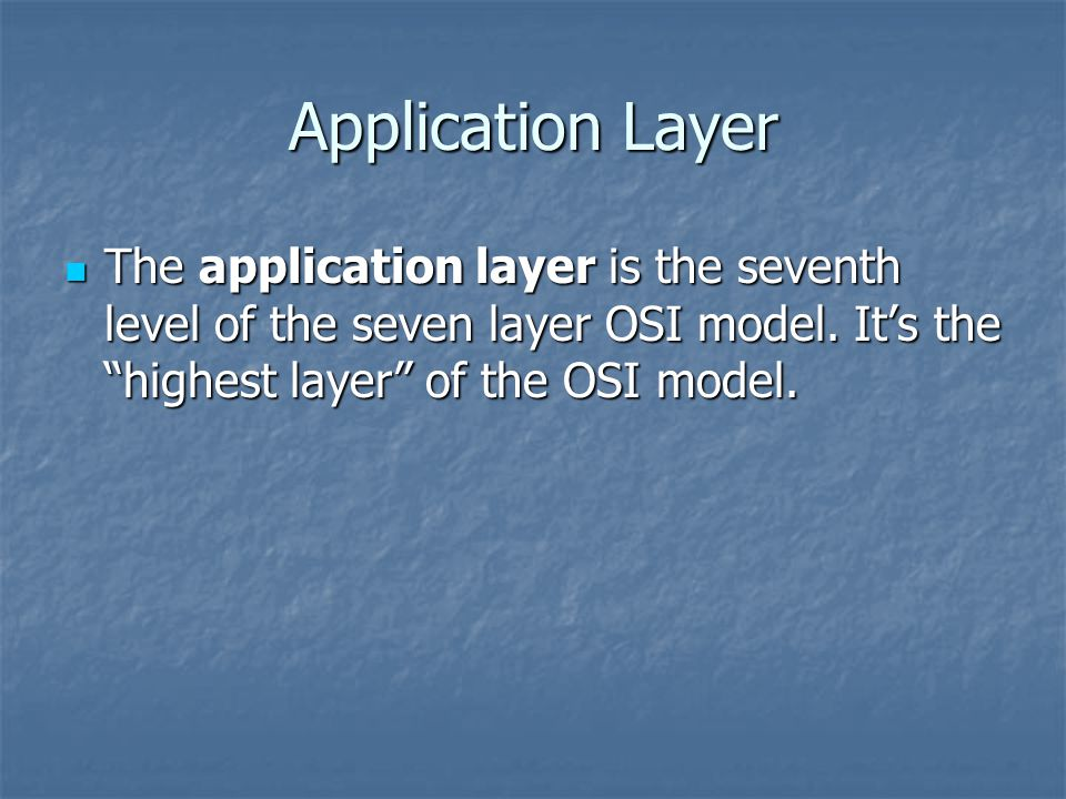 Application Layer The application layer is the seventh level of the seven layer OSI model.