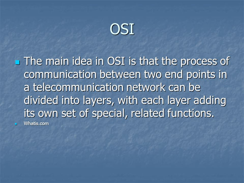 OSI The main idea in OSI is that the process of communication between two end points in a telecommunication network can be divided into layers, with each layer adding its own set of special, related functions.