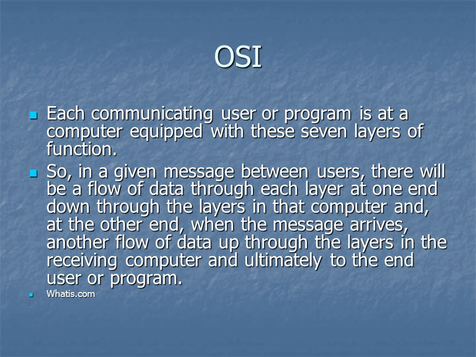 OSI Each communicating user or program is at a computer equipped with these seven layers of function.