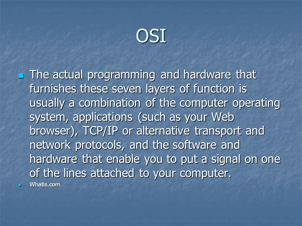 OSI The actual programming and hardware that furnishes these seven layers of function is usually a combination of the computer operating system, applications (such as your Web browser), TCP/IP or alternative transport and network protocols, and the software and hardware that enable you to put a signal on one of the lines attached to your computer.