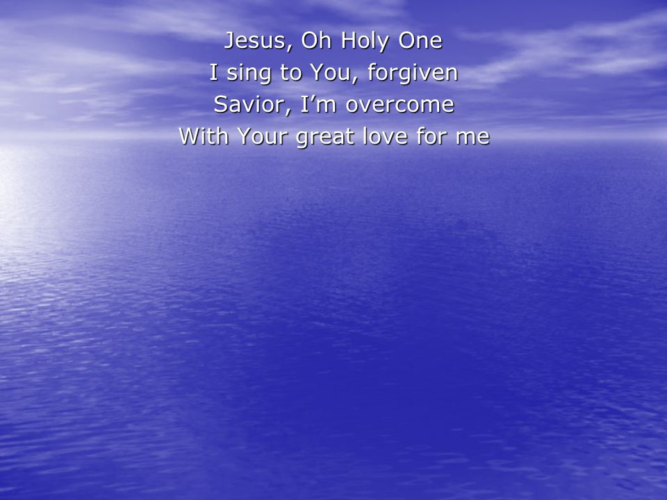 Jesus, Oh Holy One I sing to You, forgiven Savior, I'm overcome With Your great love for me