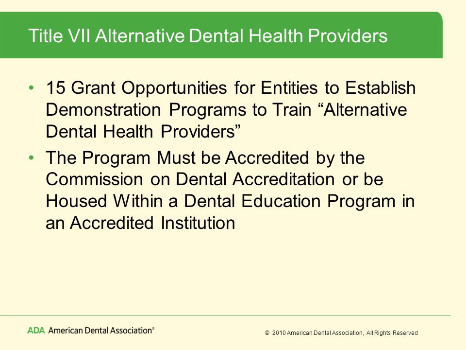 © 2010 American Dental Association, All Rights Reserved Title VII Alternative Dental Health Providers 15 Grant Opportunities for Entities to Establish Demonstration Programs to Train Alternative Dental Health Providers The Program Must be Accredited by the Commission on Dental Accreditation or be Housed Within a Dental Education Program in an Accredited Institution