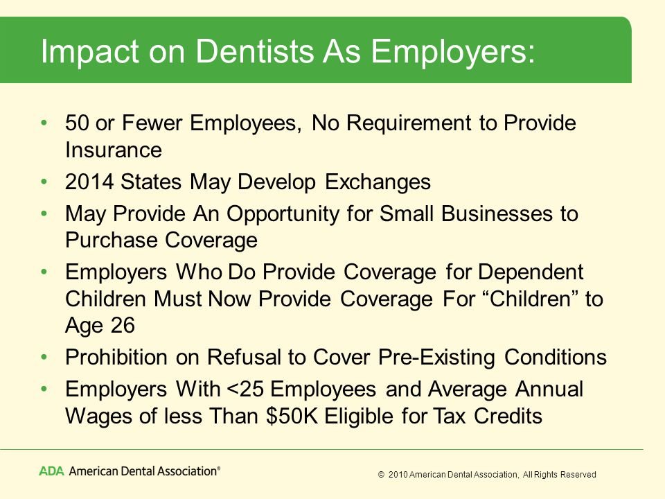 © 2010 American Dental Association, All Rights Reserved Impact on Dentists As Employers: 50 or Fewer Employees, No Requirement to Provide Insurance 2014 States May Develop Exchanges May Provide An Opportunity for Small Businesses to Purchase Coverage Employers Who Do Provide Coverage for Dependent Children Must Now Provide Coverage For Children to Age 26 Prohibition on Refusal to Cover Pre-Existing Conditions Employers With <25 Employees and Average Annual Wages of less Than $50K Eligible for Tax Credits