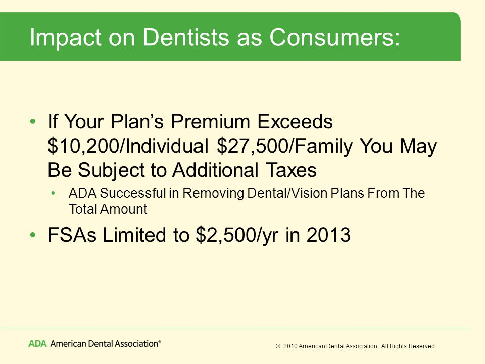 © 2010 American Dental Association, All Rights Reserved Impact on Dentists as Consumers: If Your Plan's Premium Exceeds $10,200/Individual $27,500/Family You May Be Subject to Additional Taxes ADA Successful in Removing Dental/Vision Plans From The Total Amount FSAs Limited to $2,500/yr in 2013