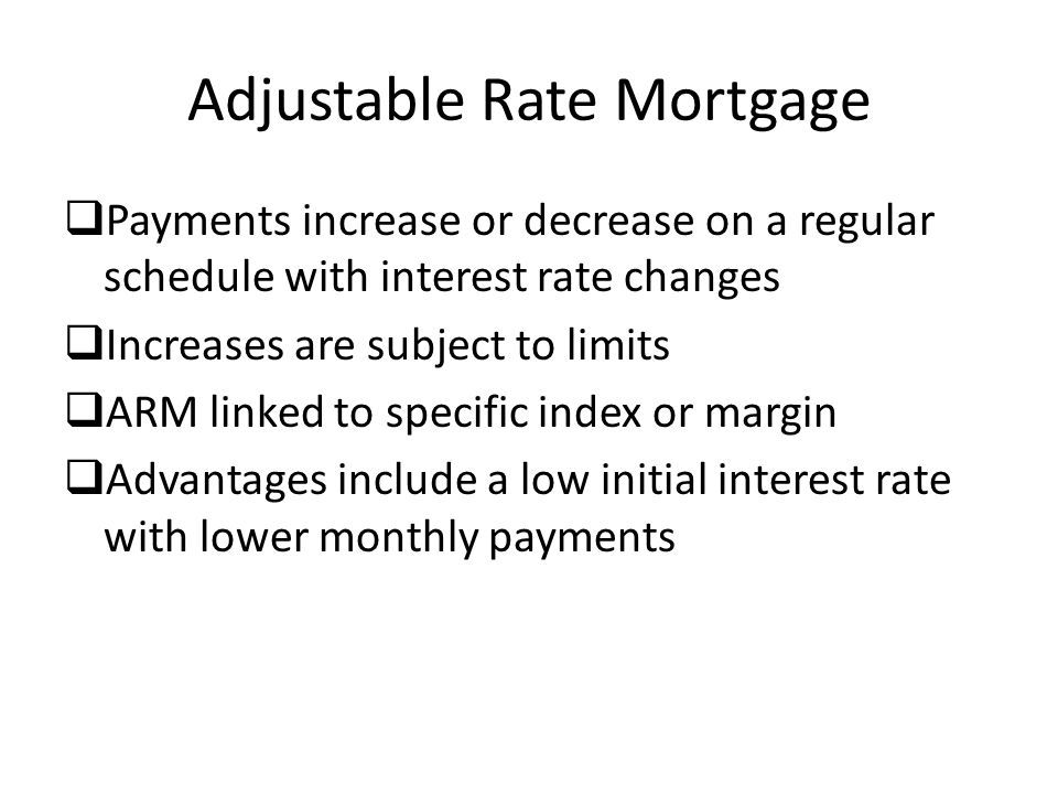 Adjustable Rate Mortgage  Payments increase or decrease on a regular schedule with interest rate changes  Increases are subject to limits  ARM linked to specific index or margin  Advantages include a low initial interest rate with lower monthly payments