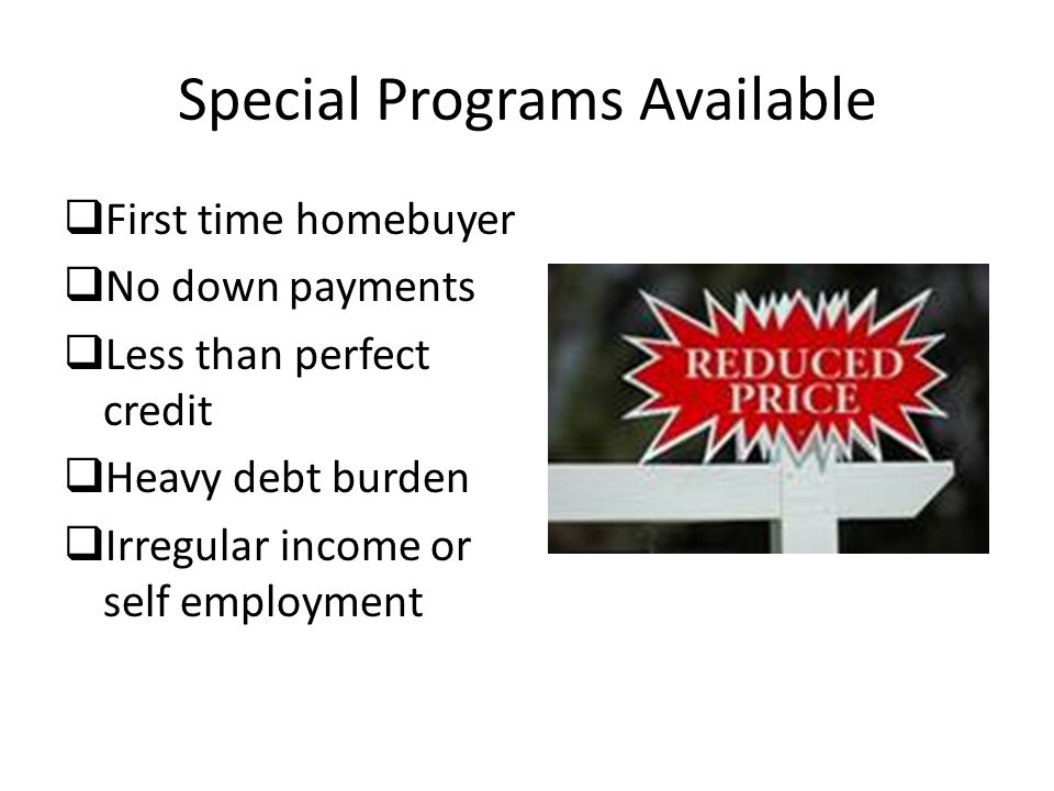 Special Programs Available  First time homebuyer  No down payments  Less than perfect credit  Heavy debt burden  Irregular income or self employment