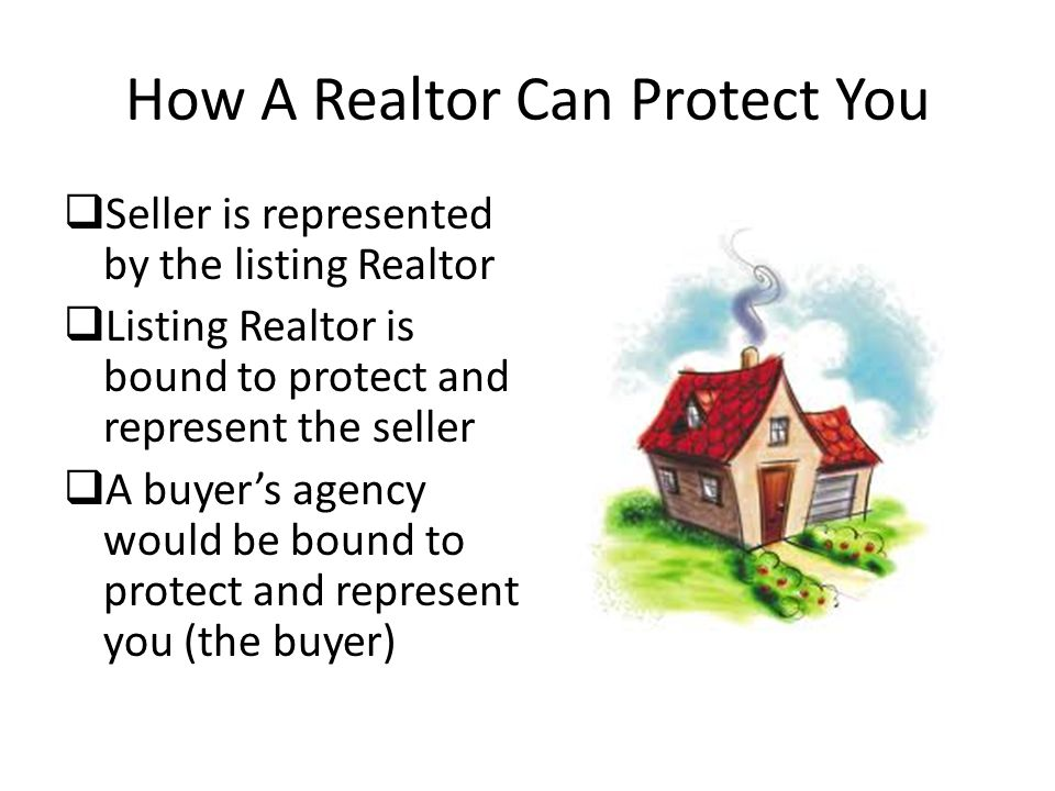 How A Realtor Can Protect You  Seller is represented by the listing Realtor  Listing Realtor is bound to protect and represent the seller  A buyer's agency would be bound to protect and represent you (the buyer)