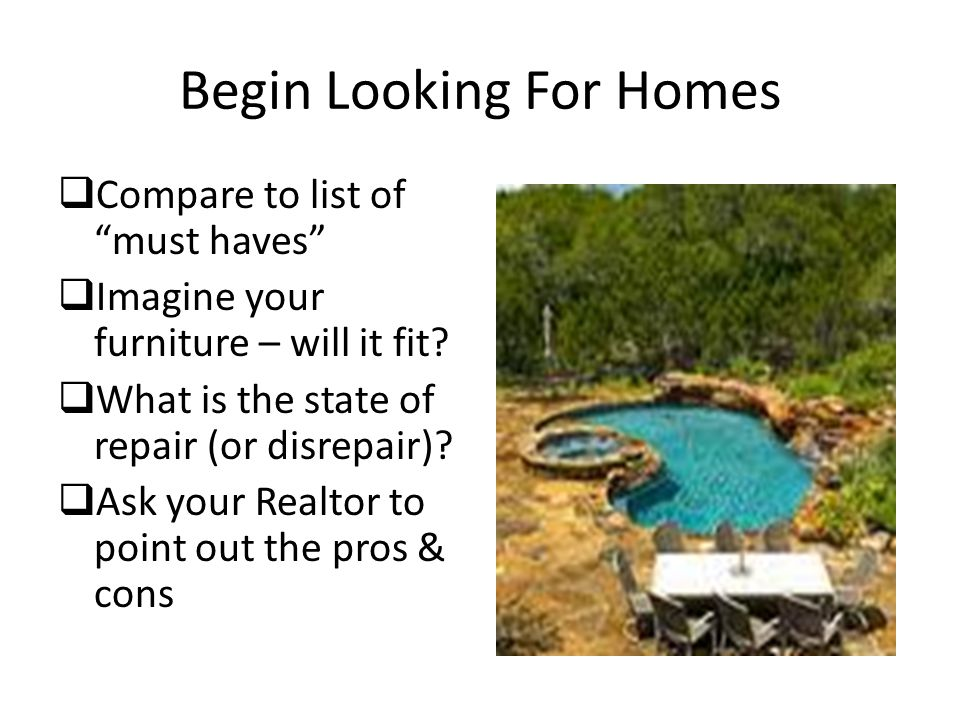 Begin Looking For Homes  Compare to list of must haves  Imagine your furniture – will it fit.