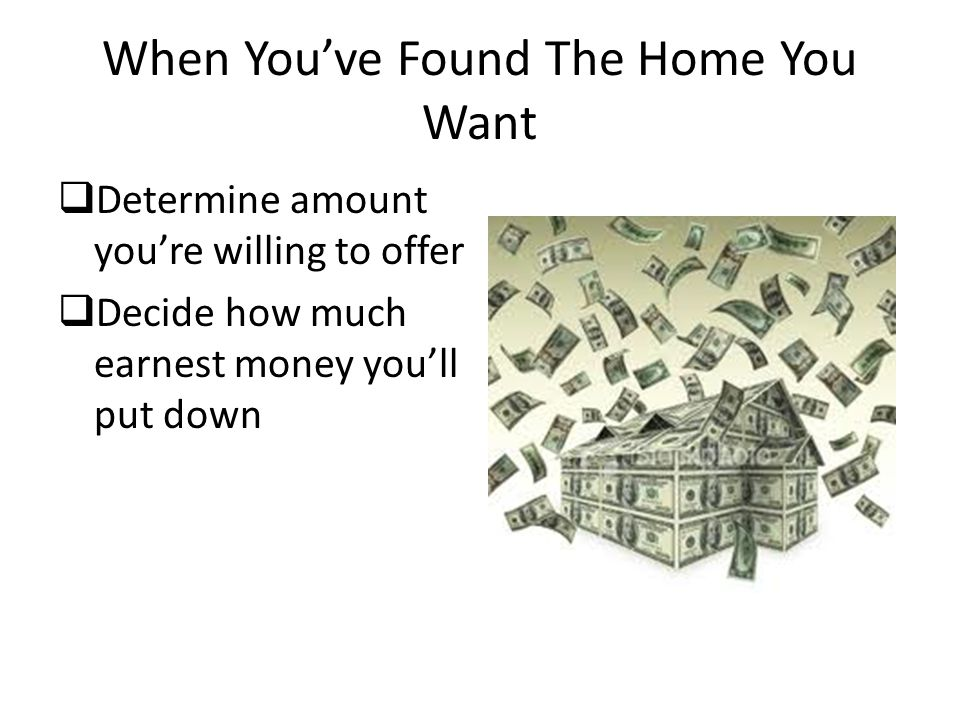 When You've Found The Home You Want  Determine amount you're willing to offer  Decide how much earnest money you'll put down