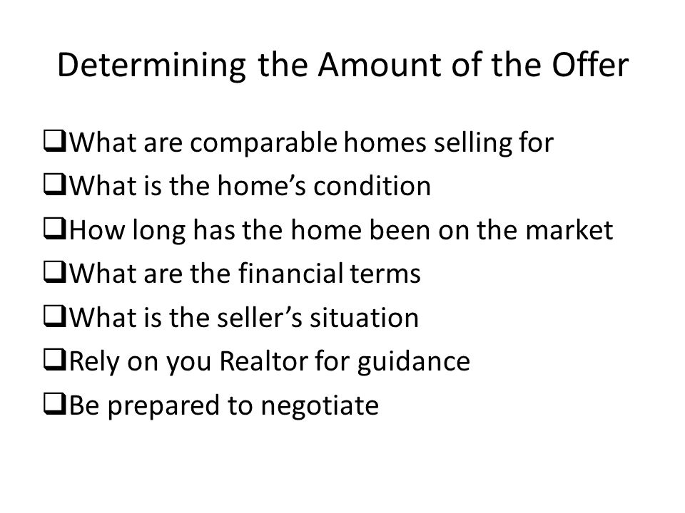 Determining the Amount of the Offer  What are comparable homes selling for  What is the home's condition  How long has the home been on the market  What are the financial terms  What is the seller's situation  Rely on you Realtor for guidance  Be prepared to negotiate
