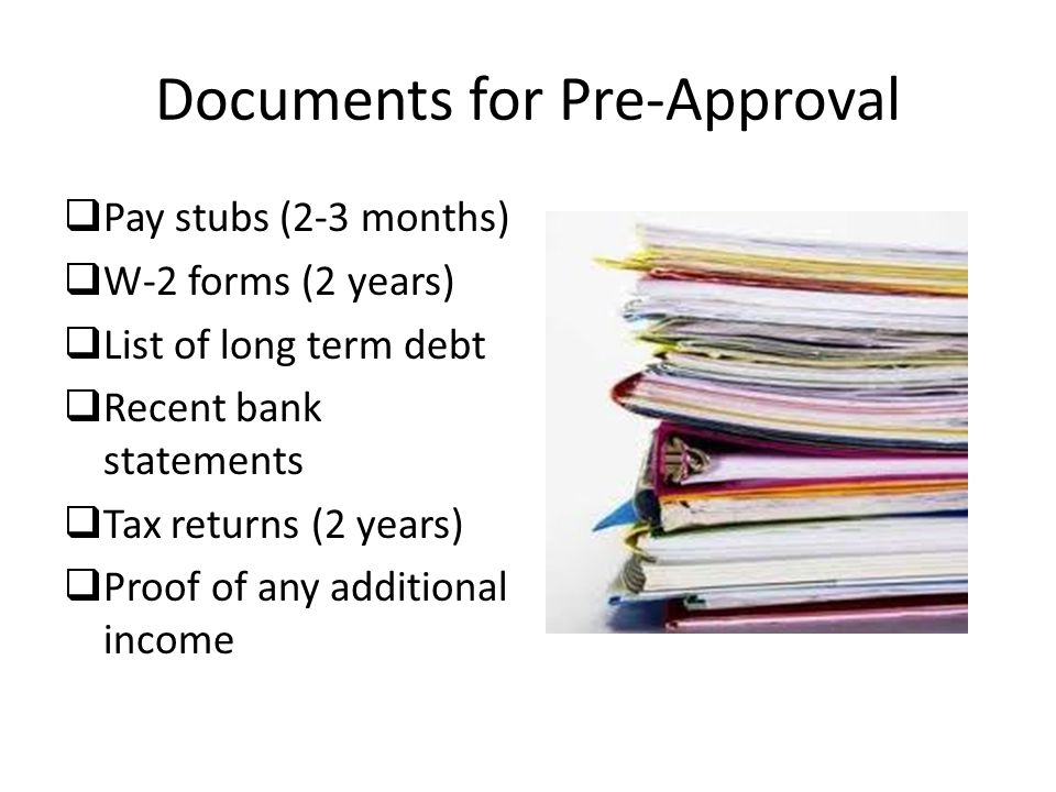 Documents for Pre-Approval  Pay stubs (2-3 months)  W-2 forms (2 years)  List of long term debt  Recent bank statements  Tax returns (2 years)  Proof of any additional income