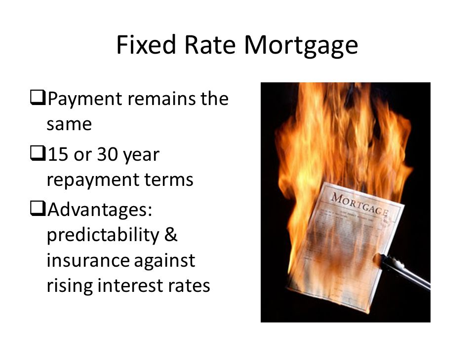 Fixed Rate Mortgage  Payment remains the same  15 or 30 year repayment terms  Advantages: predictability & insurance against rising interest rates