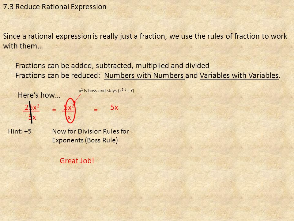 7.3 Reduce Rational Expression Since a rational expression is really just a fraction, we use the rules of fraction to work with them… 25x 2 5x = Here's how… Hint: ÷5 5x 2 x Fractions can be added, subtracted, multiplied and divided Fractions can be reduced: Numbers with Numbers and Variables with Variables.