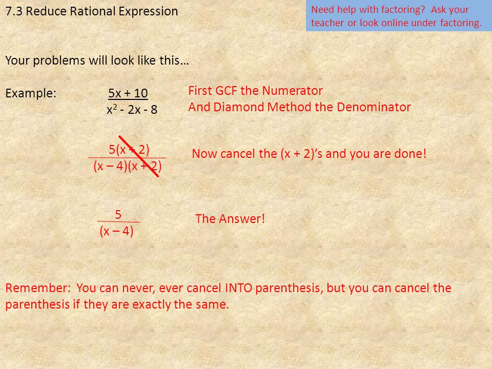 7.3 Reduce Rational Expression Your problems will look like this… Example: 5x + 10 x 2 - 2x - 8 First GCF the Numerator And Diamond Method the Denominator 5(x + 2) (x – 4)(x + 2) Need help with factoring.