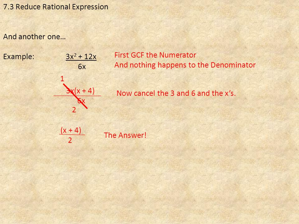 7.3 Reduce Rational Expression And another one… Example: 3x x 6x First GCF the Numerator And nothing happens to the Denominator 3x(x + 4) 6x Now cancel the 3 and 6 and the x's.