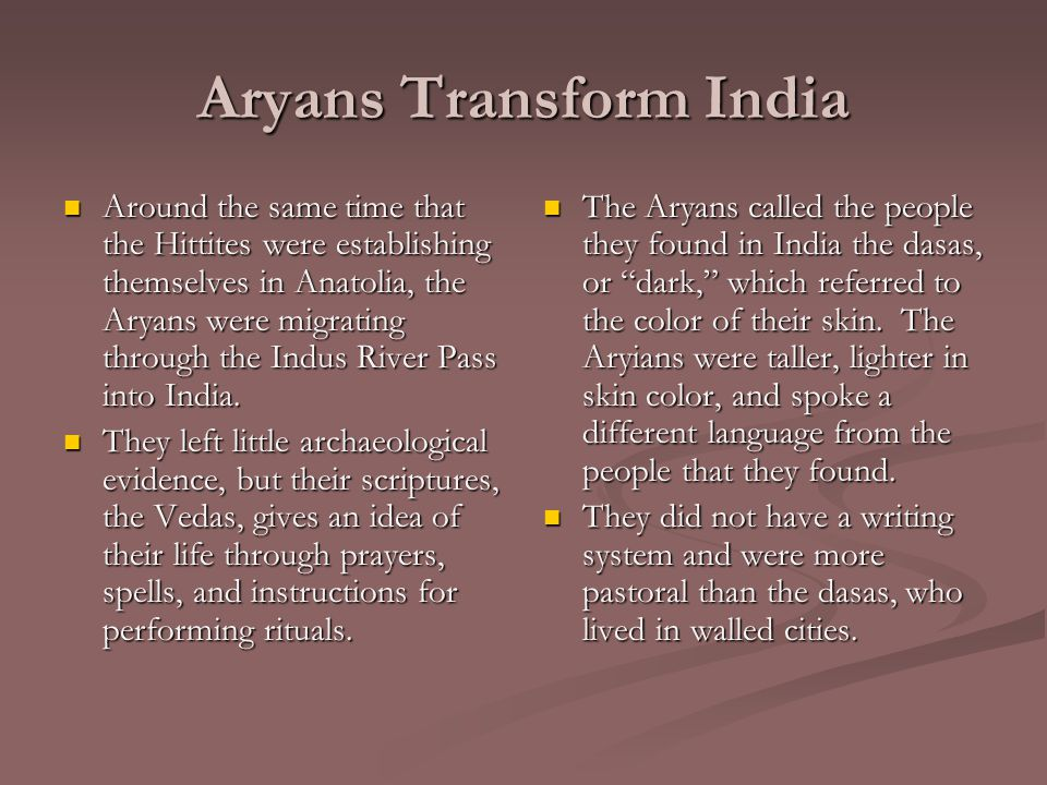 Aryans Transform India Around the same time that the Hittites were establishing themselves in Anatolia, the Aryans were migrating through the Indus River Pass into India.