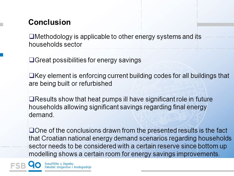 Conclusion  Methodology is applicable to other energy systems and its households sector  Great possibilities for energy savings  Key element is enforcing current building codes for all buildings that are being built or refurbished  Results show that heat pumps ill have significant role in future households allowing significant savings regarding final energy demand.