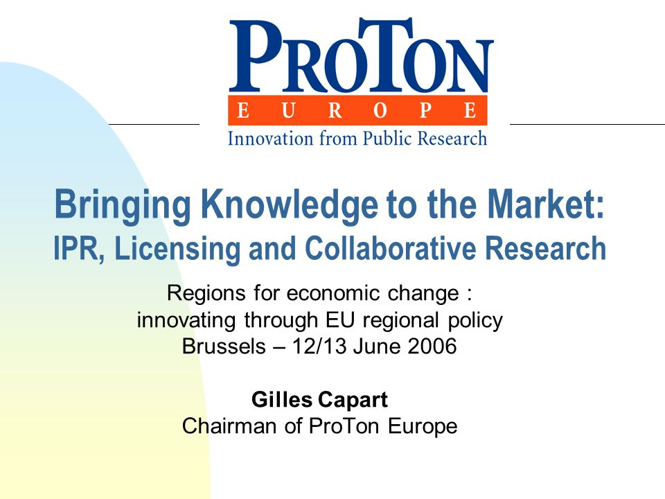 Bringing Knowledge to the Market: IPR, Licensing and Collaborative Research Regions for economic change : innovating through EU regional policy Brussels – 12/13 June 2006 Gilles Capart Chairman of ProTon Europe