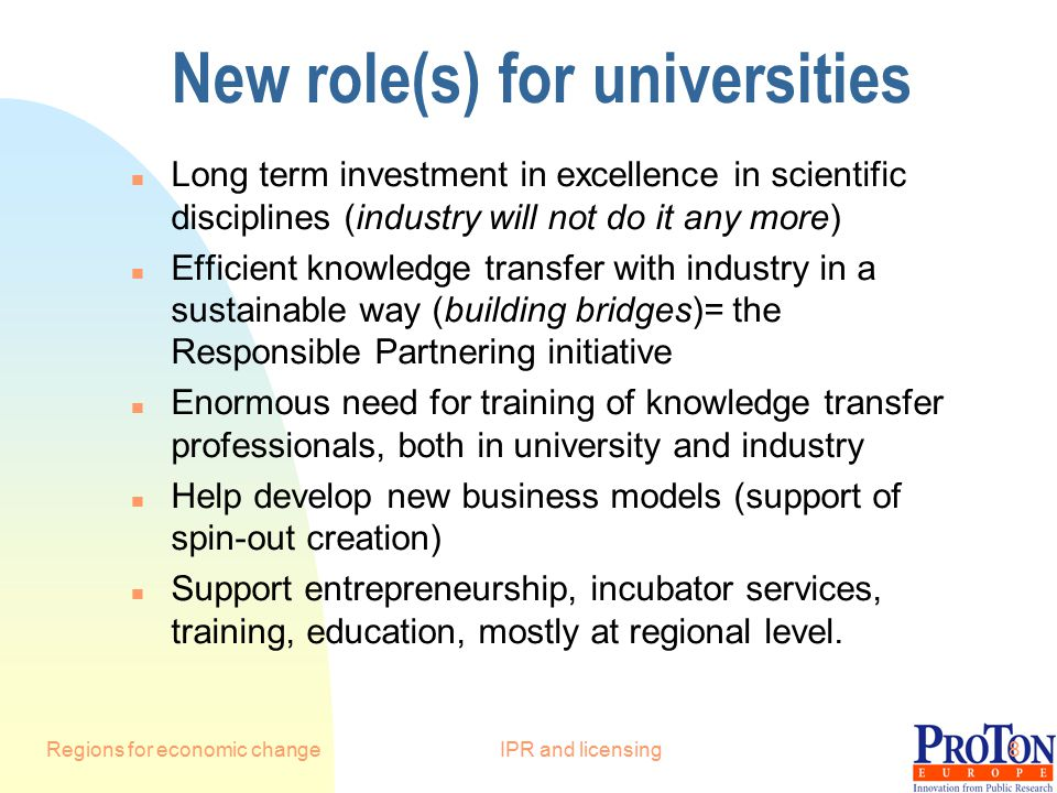 Regions for economic changeIPR and licensing8 New role(s) for universities n Long term investment in excellence in scientific disciplines (industry will not do it any more) n Efficient knowledge transfer with industry in a sustainable way (building bridges)= the Responsible Partnering initiative n Enormous need for training of knowledge transfer professionals, both in university and industry n Help develop new business models (support of spin-out creation) n Support entrepreneurship, incubator services, training, education, mostly at regional level.