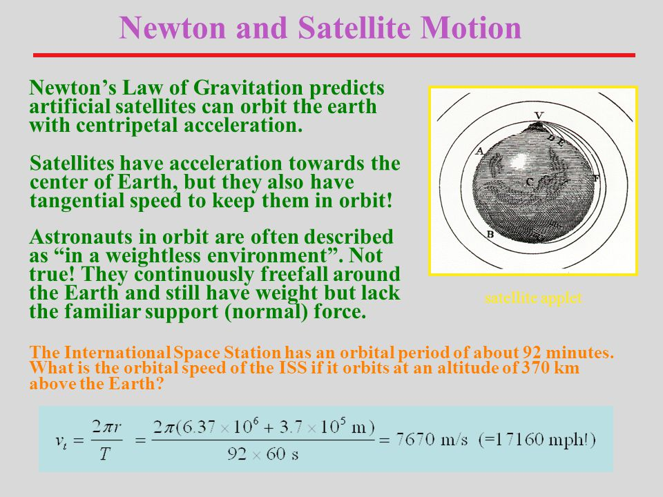 Newton and Satellite Motion Newton's Law of Gravitation predicts artificial satellites can orbit the earth with centripetal acceleration.