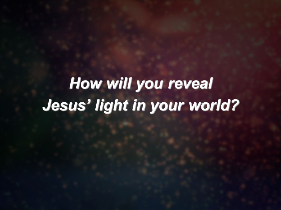 How will you reveal Jesus' light in your world