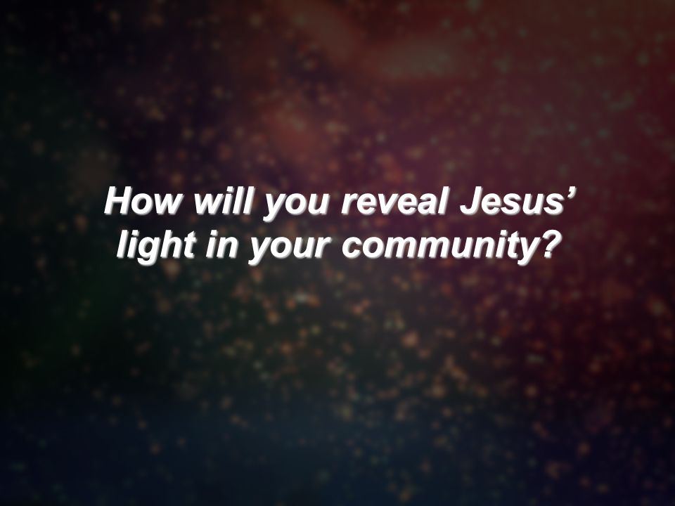 How will you reveal Jesus' light in your community