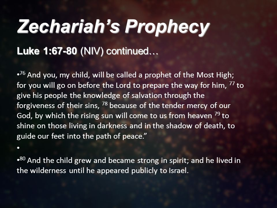 Zechariah's Prophecy Luke 1:67-80 (NIV) continued… 76 And you, my child, will be called a prophet of the Most High; for you will go on before the Lord to prepare the way for him, 77 to give his people the knowledge of salvation through the forgiveness of their sins, 78 because of the tender mercy of our God, by which the rising sun will come to us from heaven 79 to shine on those living in darkness and in the shadow of death, to guide our feet into the path of peace. 80 And the child grew and became strong in spirit; and he lived in the wilderness until he appeared publicly to Israel.