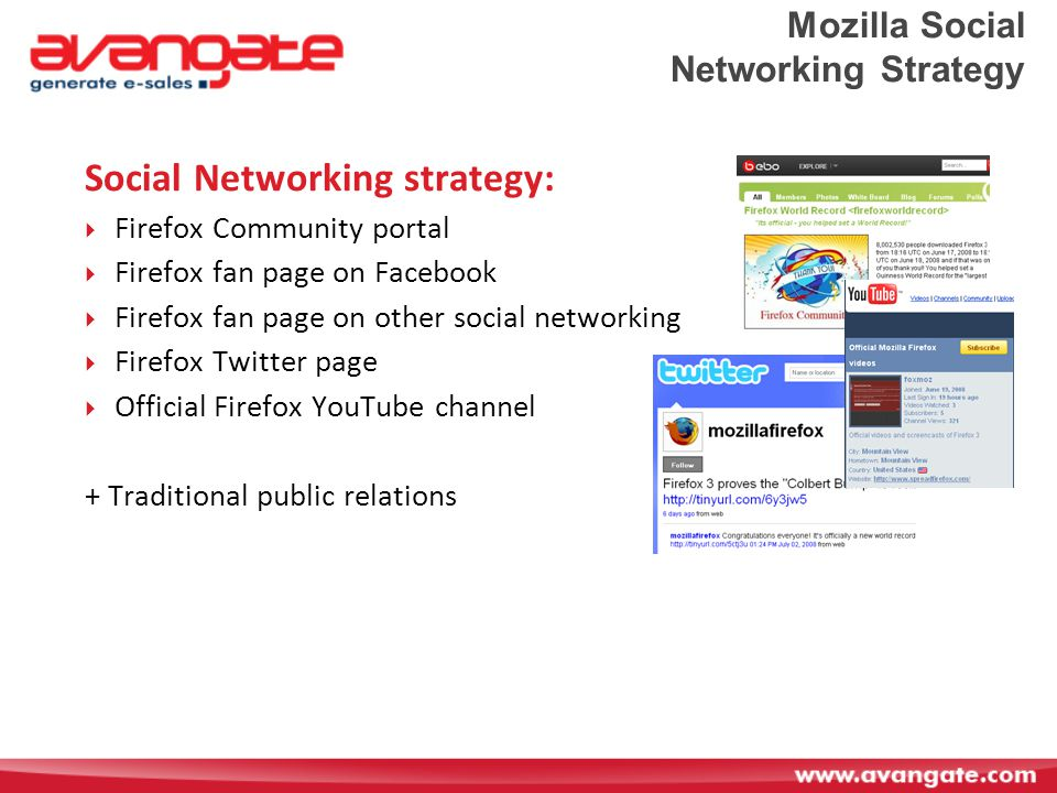 Mozilla Social Networking Strategy Social Networking strategy:  Firefox Community portal  Firefox fan page on Facebook  Firefox fan page on other social networking  Firefox Twitter page  Official Firefox YouTube channel + Traditional public relations