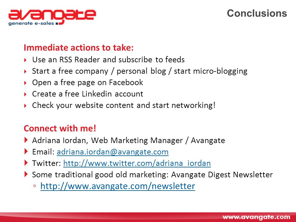 Conclusions Immediate actions to take:  Use an RSS Reader and subscribe to feeds  Start a free company / personal blog / start micro-blogging  Open a free page on Facebook  Create a free Linkedin account  Check your website content and start networking.