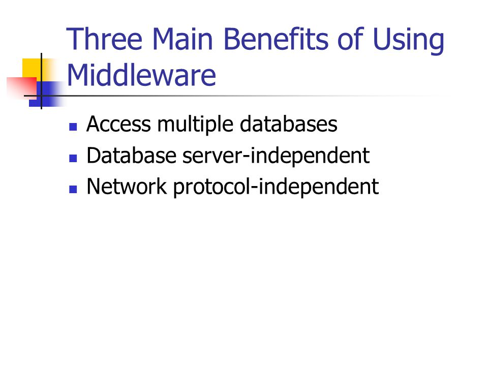 Three Main Benefits of Using Middleware Access multiple databases Database server-independent Network protocol-independent