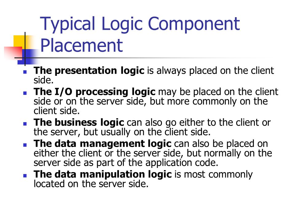 Typical Logic Component Placement The presentation logic is always placed on the client side.