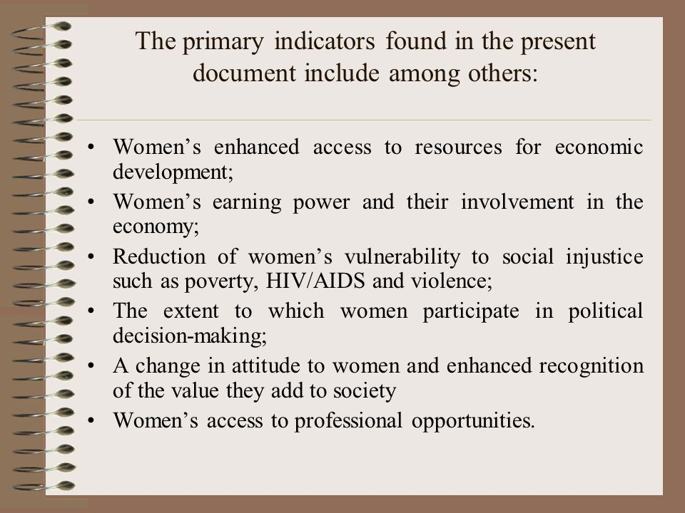 The primary indicators found in the present document include among others: Women's enhanced access to resources for economic development; Women's earning power and their involvement in the economy; Reduction of women's vulnerability to social injustice such as poverty, HIV/AIDS and violence; The extent to which women participate in political decision-making; A change in attitude to women and enhanced recognition of the value they add to society Women's access to professional opportunities.