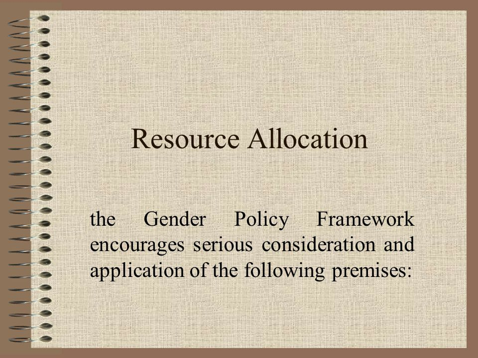 Resource Allocation the Gender Policy Framework encourages serious consideration and application of the following premises: