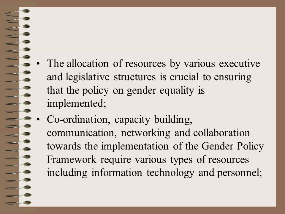 The allocation of resources by various executive and legislative structures is crucial to ensuring that the policy on gender equality is implemented; Co-ordination, capacity building, communication, networking and collaboration towards the implementation of the Gender Policy Framework require various types of resources including information technology and personnel;