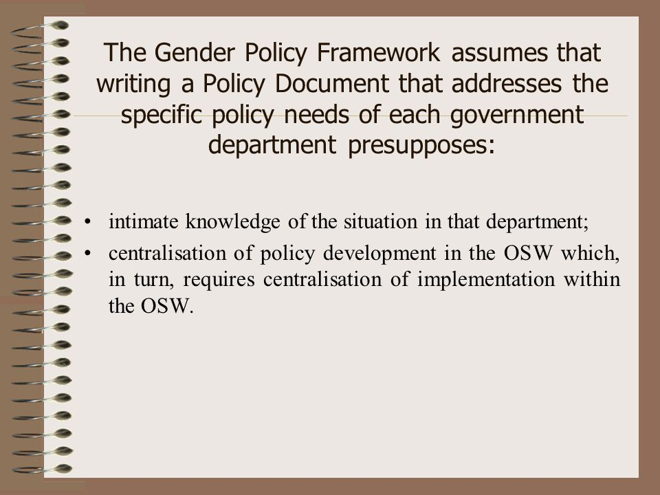 The Gender Policy Framework assumes that writing a Policy Document that addresses the specific policy needs of each government department presupposes: intimate knowledge of the situation in that department; centralisation of policy development in the OSW which, in turn, requires centralisation of implementation within the OSW.
