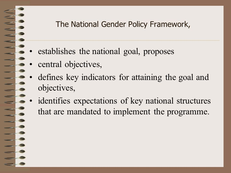 The National Gender Policy Framework, establishes the national goal, proposes central objectives, defines key indicators for attaining the goal and objectives, identifies expectations of key national structures that are mandated to implement the programme.