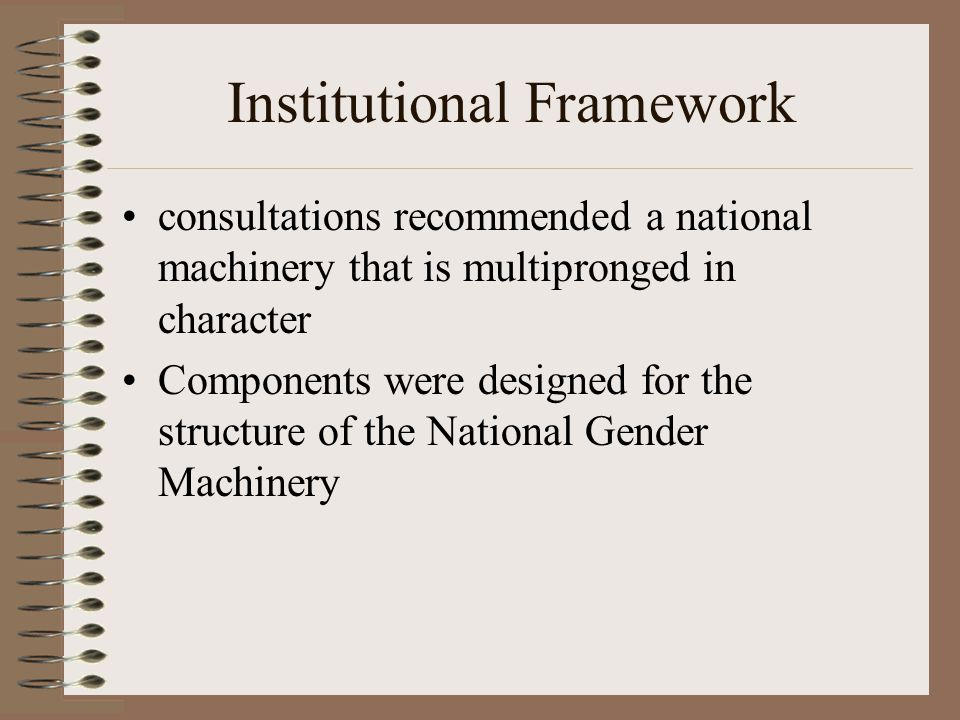 Institutional Framework consultations recommended a national machinery that is multipronged in character Components were designed for the structure of the National Gender Machinery