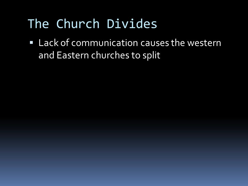 The Church Divides  Lack of communication causes the western and Eastern churches to split