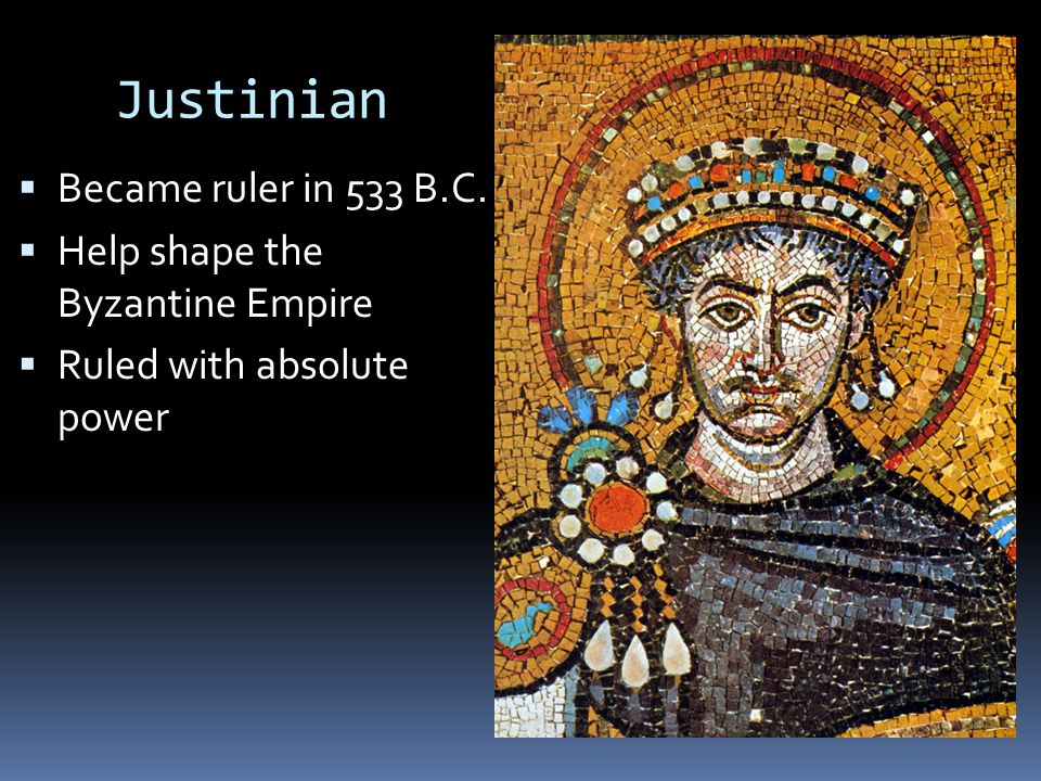 Justinian  Became ruler in 533 B.C.  Help shape the Byzantine Empire  Ruled with absolute power