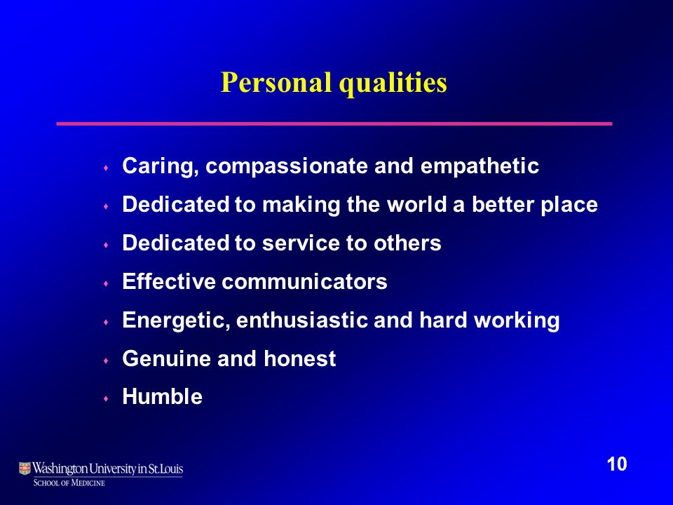 10 Personal qualities s Caring, compassionate and empathetic s Dedicated to making the world a better place s Dedicated to service to others s Effective communicators s Energetic, enthusiastic and hard working s Genuine and honest s Humble