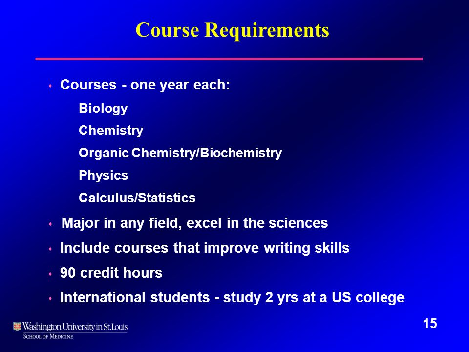 15 Course Requirements s Courses - one year each: Biology Chemistry Organic Chemistry/Biochemistry Physics Calculus/Statistics s Major in any field, excel in the sciences s Include courses that improve writing skills s 90 credit hours s International students - study 2 yrs at a US college