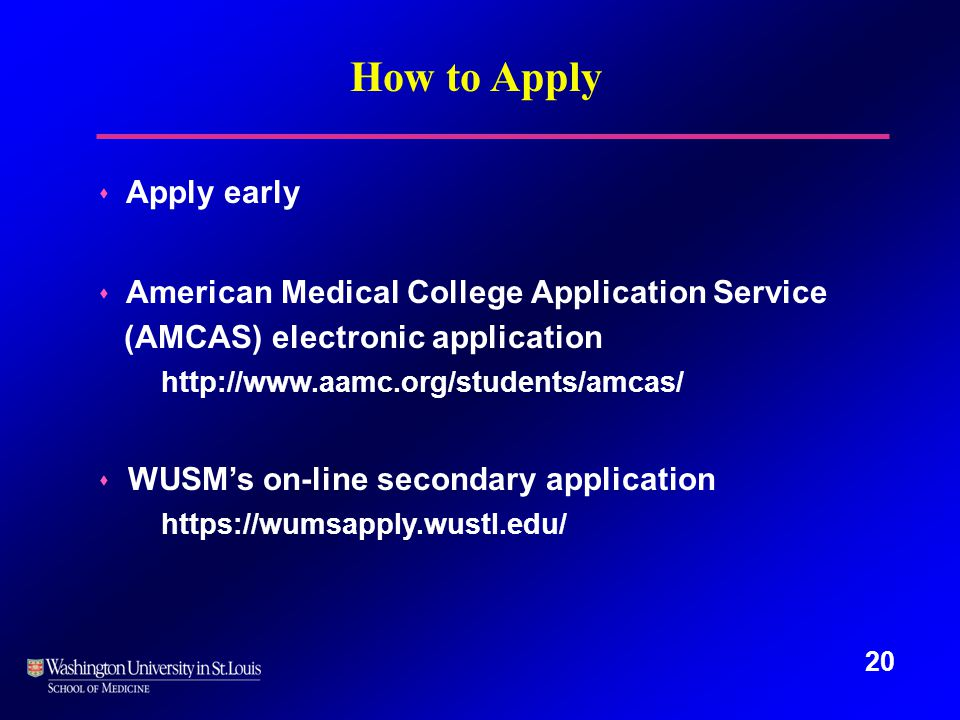 20 How to Apply s Apply early s American Medical College Application Service (AMCAS) electronic application http://www.aamc.org/students/amcas/ s WUSM's on-line secondary application https://wumsapply.wustl.edu/