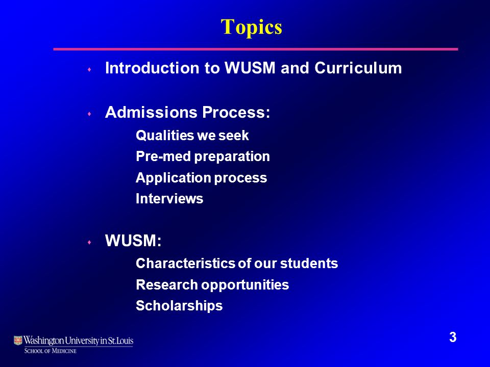 Topics s Introduction to WUSM and Curriculum s Admissions Process: Qualities we seek Pre-med preparation Application process Interviews s WUSM: Characteristics of our students Research opportunities Scholarships 3