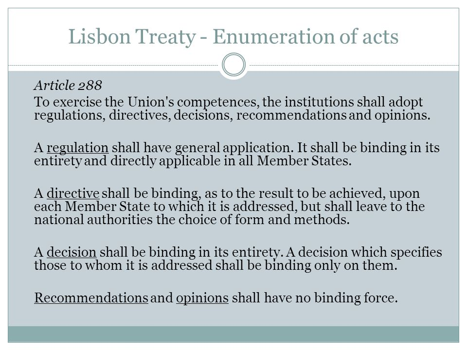 Lisbon Treaty - Enumeration of acts Article 288 To exercise the Union s competences, the institutions shall adopt regulations, directives, decisions, recommendations and opinions.