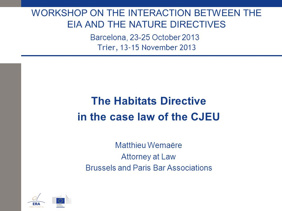WORKSHOP ON THE INTERACTION BETWEEN THE EIA AND THE NATURE DIRECTIVES Barcelona, October 2013 Trier, November 2013 The Habitats Directive in the case law of the CJEU Matthieu Wemaëre Attorney at Law Brussels and Paris Bar Associations
